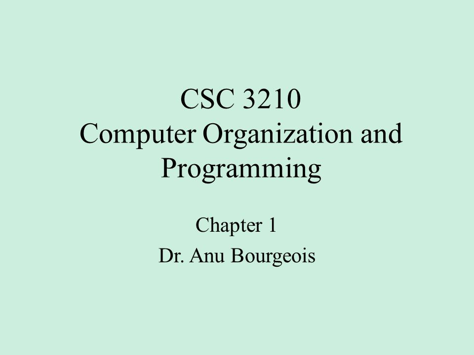 CSC 3210 Computer Organization and Programming Chapter 1 Dr. Anu Bourgeois