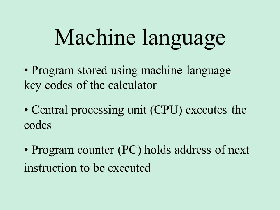 Machine language Program stored using machine language – key codes of the calculator Central processing unit (CPU) executes the codes Program counter