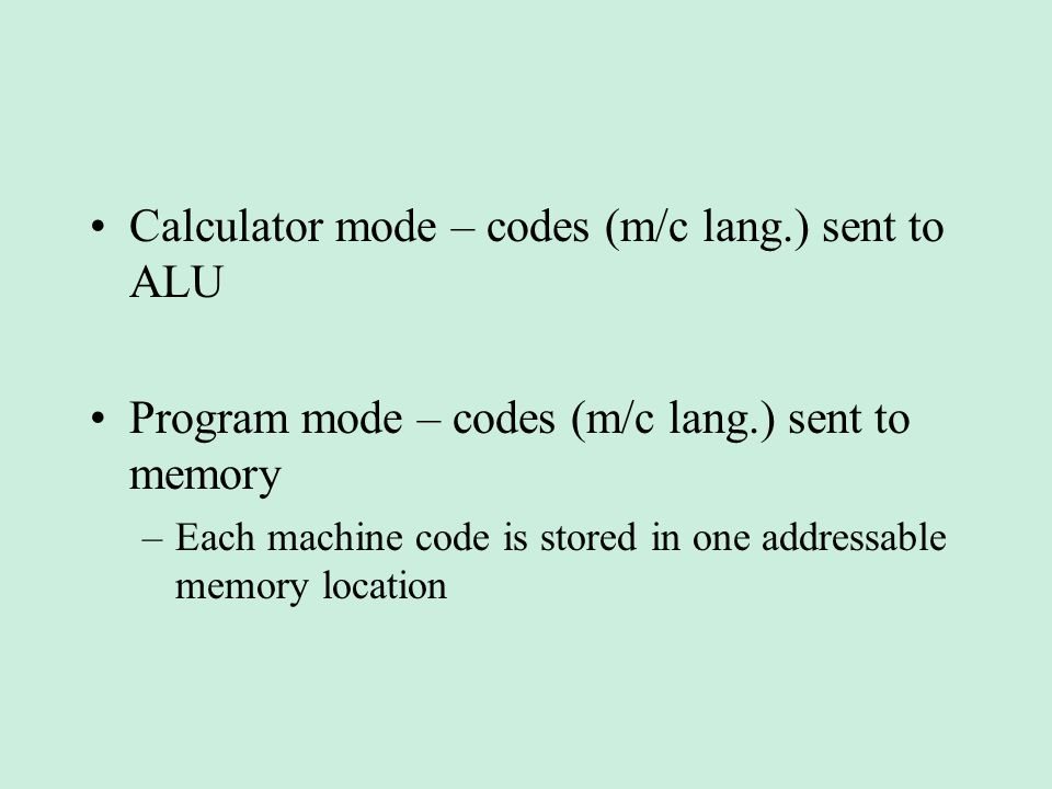 Calculator mode – codes (m/c lang.) sent to ALU Program mode – codes (m/c lang.) sent to memory –Each machine code is stored in one addressable memory