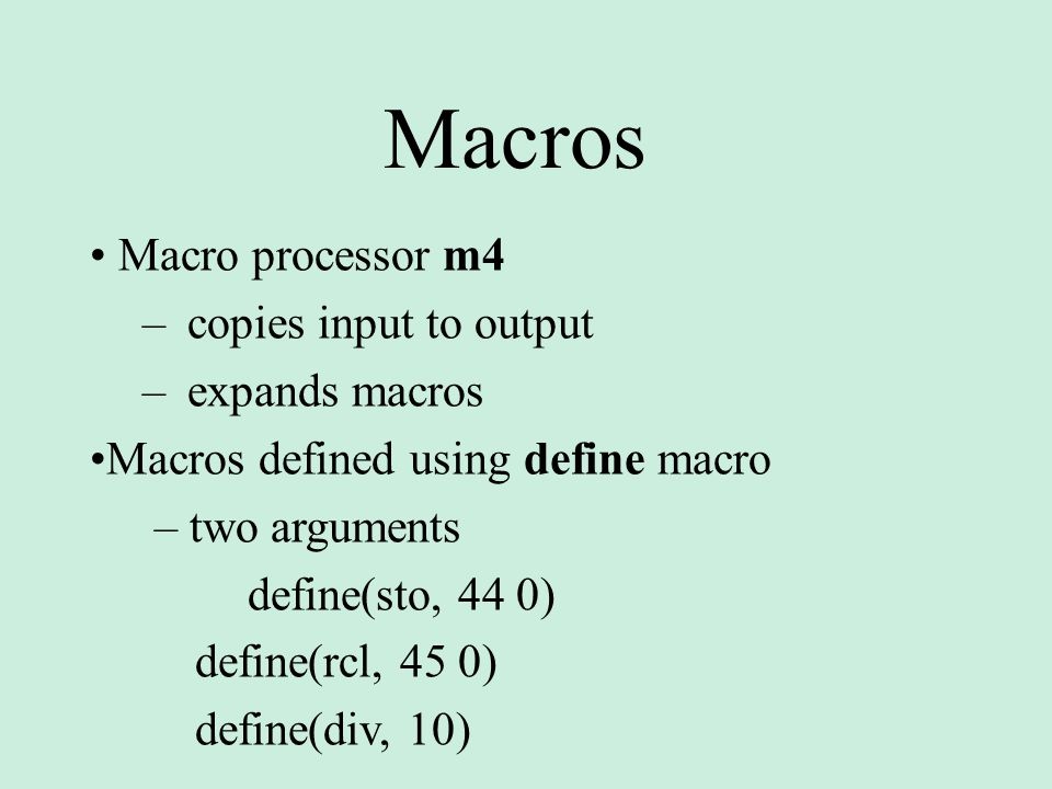 Macros Macro processor m4 – copies input to output – expands macros Macros defined using define macro – two arguments define(sto, 44 0) define(rcl, 45