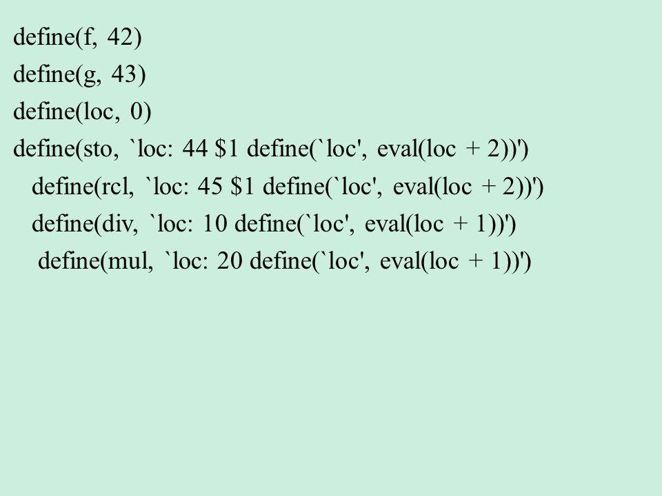 define(f, 42) define(g, 43) define(loc, 0) define(sto, `loc: 44 $1 define(`loc , eval(loc + 2)) ) define(rcl, `loc: 45 $1 define(`loc , eval(loc + 2)) ) define(div, `loc: 10 define(`loc , eval(loc + 1)) ) define(mul, `loc: 20 define(`loc , eval(loc + 1)) )