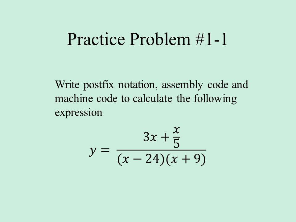 Practice Problem #1-1 Write postfix notation, assembly code and machine code to calculate the following expression