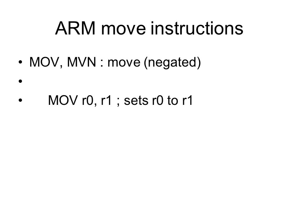 ARM move instructions MOV, MVN : move (negated) MOV r0, r1 ; sets r0 to r1