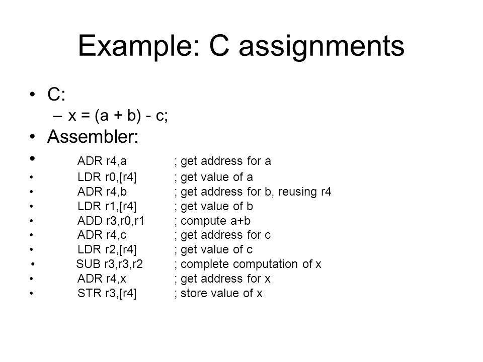 Example: C assignments C: –x = (a + b) - c; Assembler: ADR r4,a; get address for a LDR r0,[r4]; get value of a ADR r4,b; get address for b, reusing r4