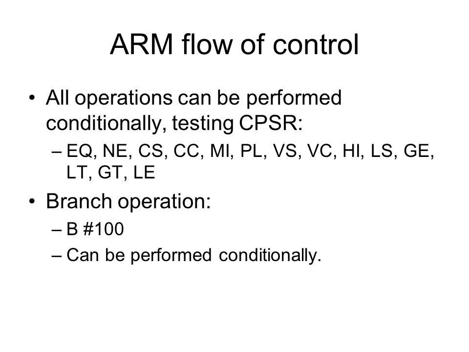 ARM flow of control All operations can be performed conditionally, testing CPSR: –EQ, NE, CS, CC, MI, PL, VS, VC, HI, LS, GE, LT, GT, LE Branch operat