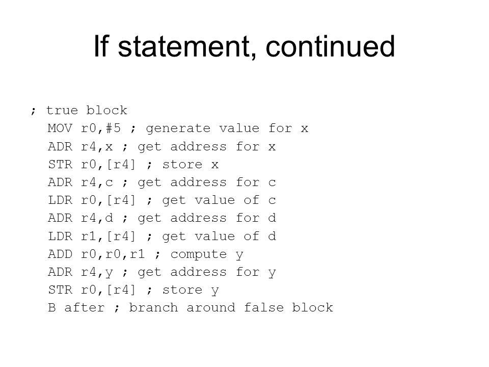 If statement, continued ; true block MOV r0,#5 ; generate value for x ADR r4,x ; get address for x STR r0,[r4] ; store x ADR r4,c ; get address for c