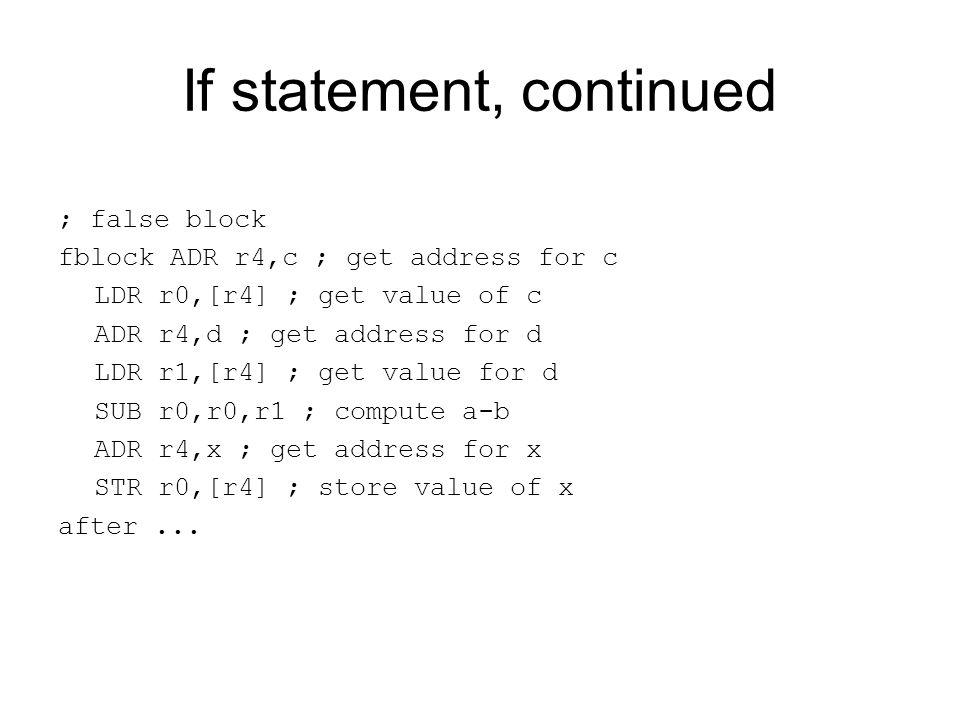 If statement, continued ; false block fblock ADR r4,c ; get address for c LDR r0,[r4] ; get value of c ADR r4,d ; get address for d LDR r1,[r4] ; get
