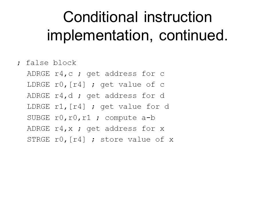 Conditional instruction implementation, continued. ; false block ADRGE r4,c ; get address for c LDRGE r0,[r4] ; get value of c ADRGE r4,d ; get addres