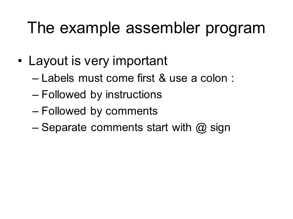 The example assembler program Layout is very important –Labels must come first & use a colon : –Followed by instructions –Followed by comments –Separa