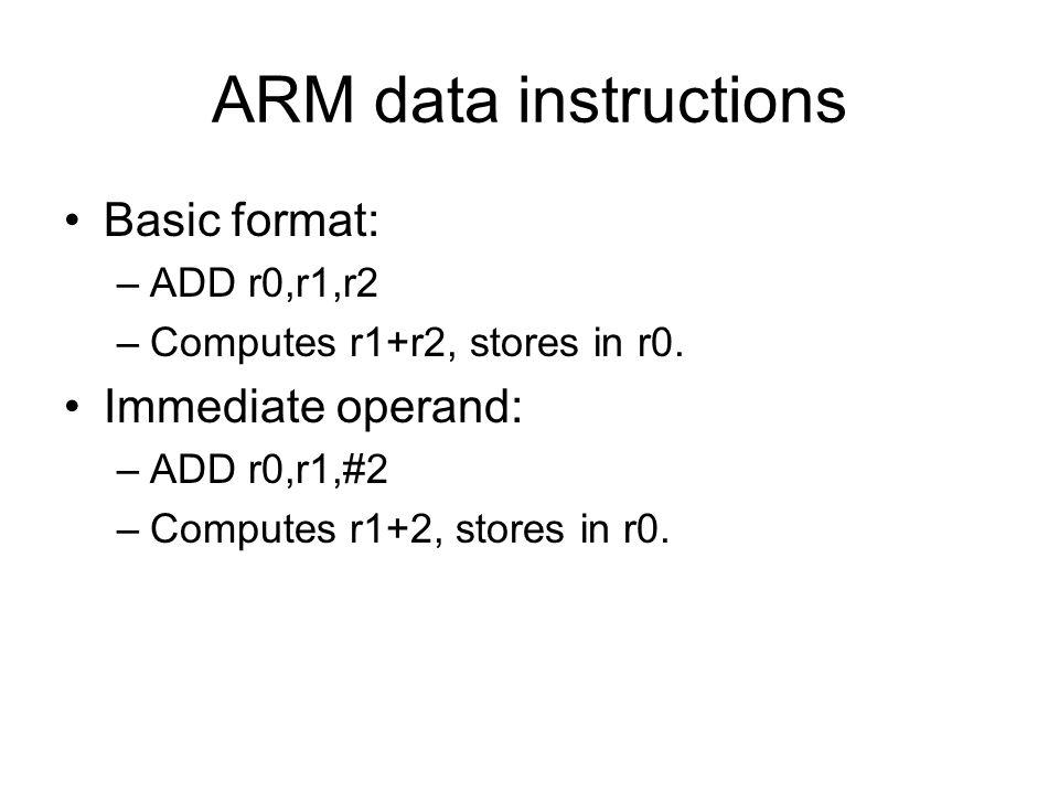 ARM data instructions Basic format: –ADD r0,r1,r2 –Computes r1+r2, stores in r0. Immediate operand: –ADD r0,r1,#2 –Computes r1+2, stores in r0.