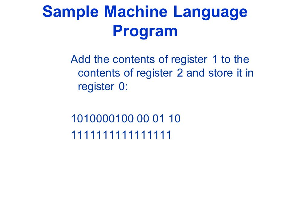 Sample Machine Language Program Add the contents of register 1 to the contents of register 2 and store it in register 0: