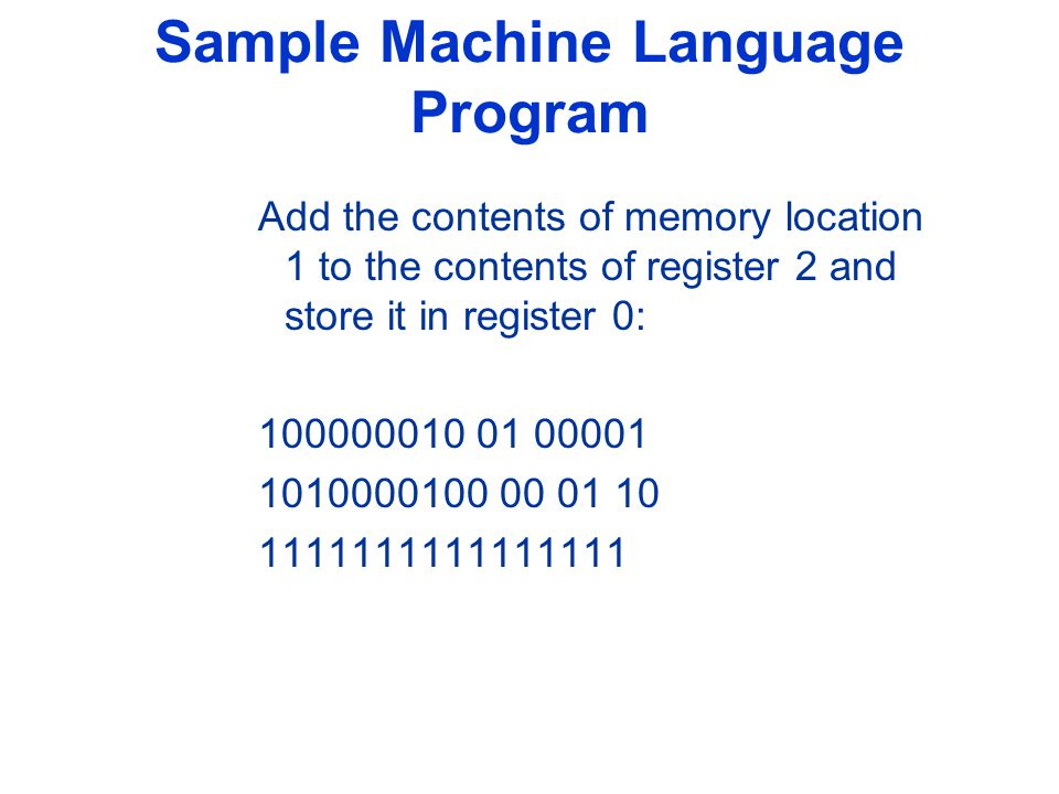 Sample Machine Language Program Add the contents of memory location 1 to the contents of register 2 and store it in register 0: