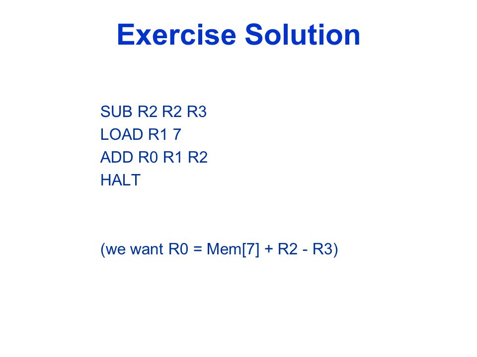 Exercise Solution SUB R2 R2 R3 LOAD R1 7 ADD R0 R1 R2 HALT (we want R0 = Mem[7] + R2 - R3)
