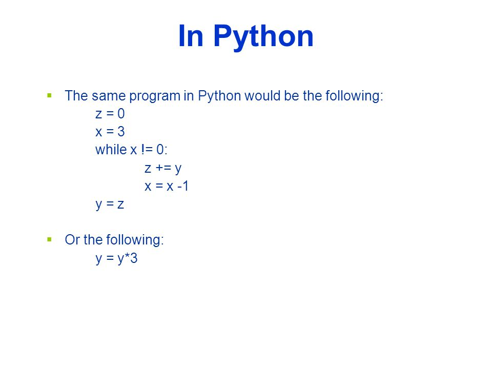 In Python  The same program in Python would be the following: z = 0 x = 3 while x != 0: z += y x = x -1 y = z  Or the following: y = y*3