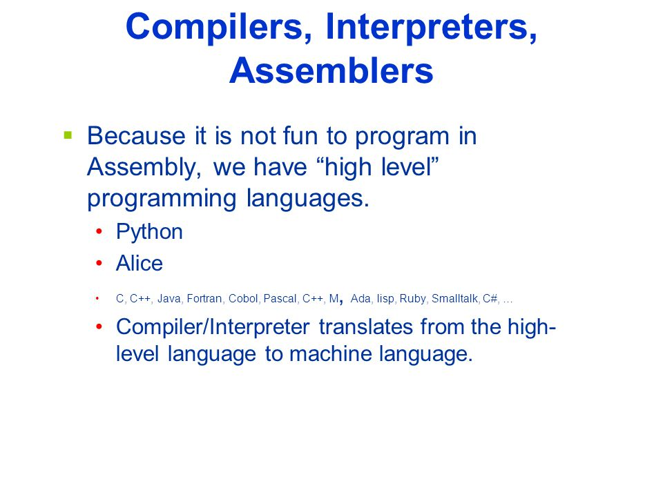 Compilers, Interpreters, Assemblers  Because it is not fun to program in Assembly, we have high level programming languages.