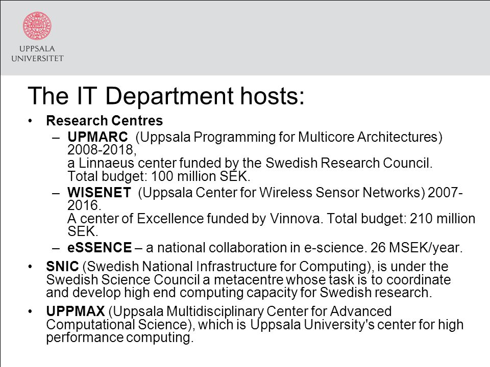 The IT Department hosts: Research Centres –UPMARC (Uppsala Programming for Multicore Architectures) 2008-2018, a Linnaeus center funded by the Swedish Research Council.