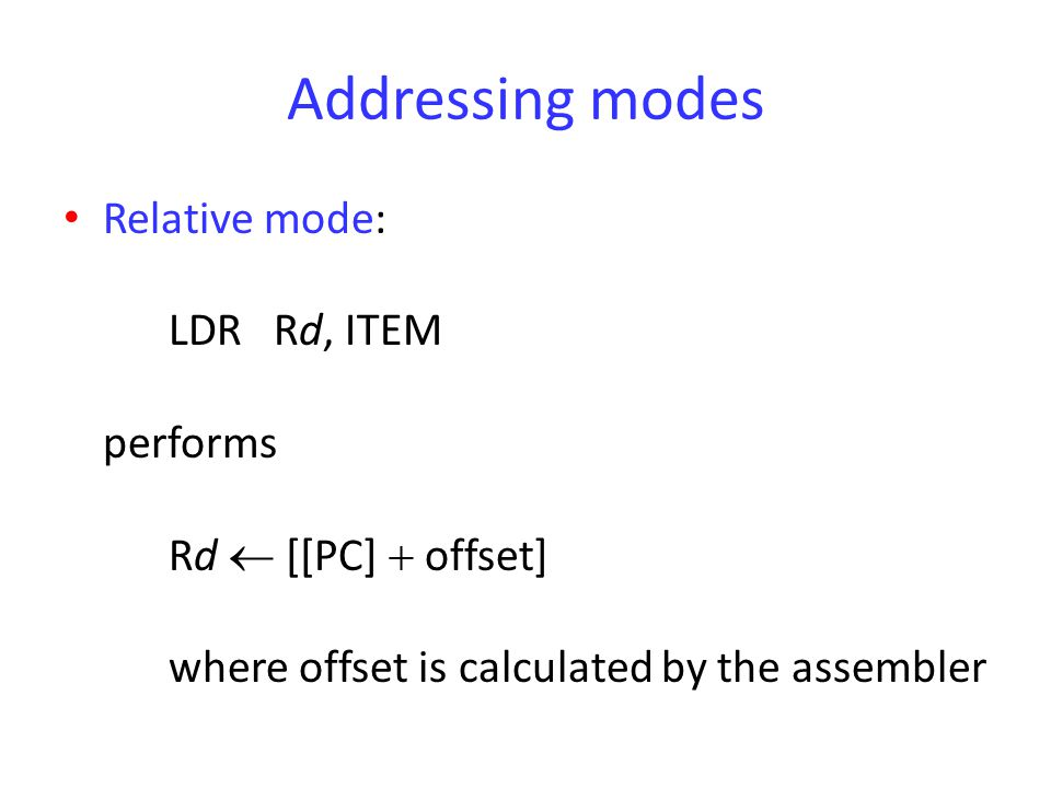 Addressing modes Relative mode: LDRRd, ITEM performs Rd  [[PC]  offset] where offset is calculated by the assembler