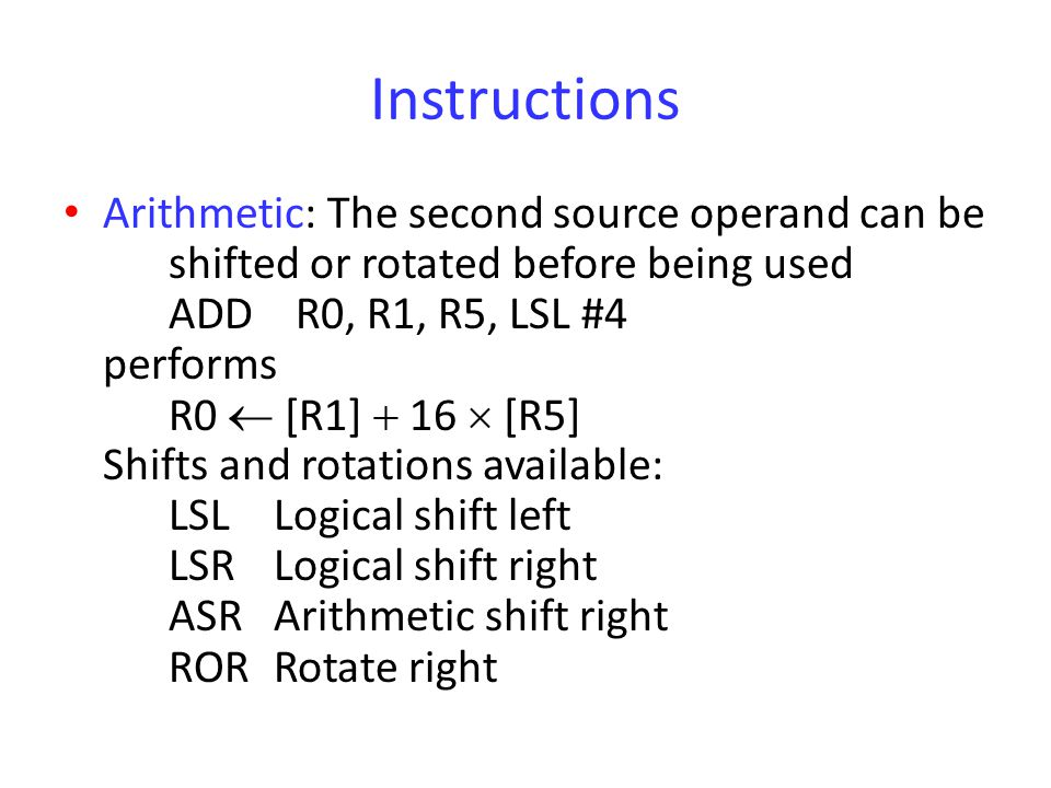 Instructions Arithmetic: The second source operand can be shifted or rotated before being used ADD R0, R1, R5, LSL #4 performs R0  [R1]  16  [R5] S