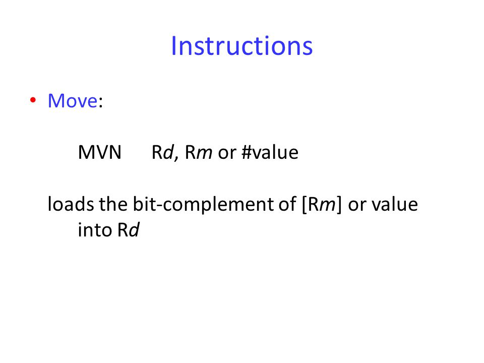 Instructions Move: MVN Rd, Rm or #value loads the bit-complement of [Rm] or value into Rd