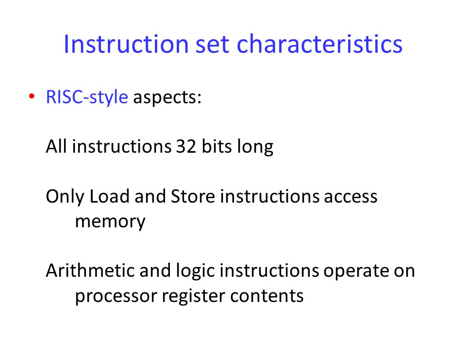 Instruction set characteristics CISC-style aspects: Autoincrement, autodecrement, and PC-relative addressing modes provided Condition codes used for conditional execution of instructions Multiple word Loads and Stores implemented with single instructions