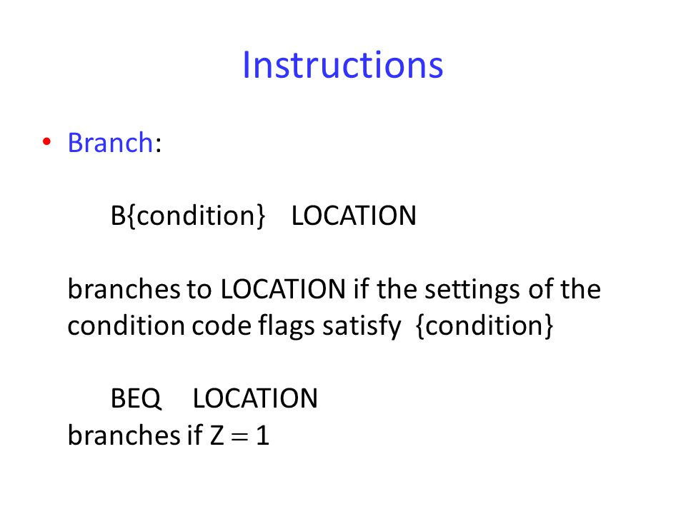 Instructions Branch: B{condition} LOCATION branches to LOCATION if the settings of the condition code flags satisfy {condition} BEQ LOCATION branches