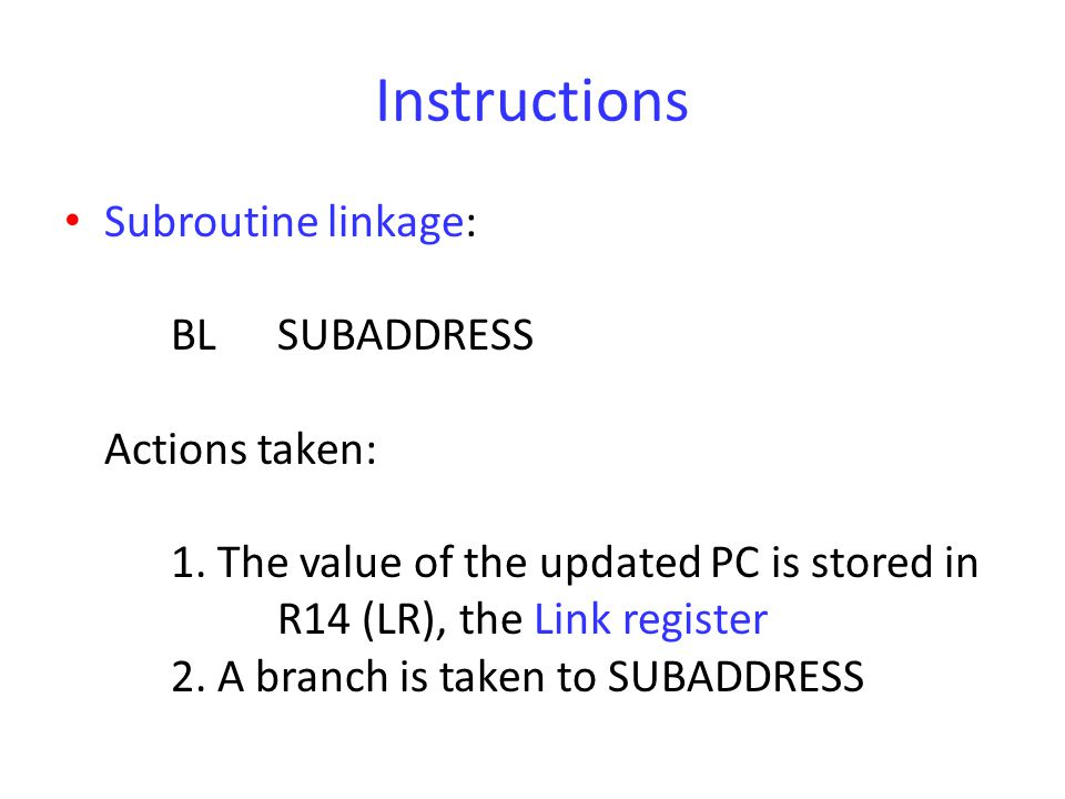 Instructions Subroutine linkage: BLSUBADDRESS Actions taken: 1. The value of the updated PC is stored in R14 (LR), the Link register 2. A branch is ta