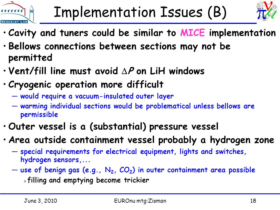 June 3, 2010EUROnu mtg:Zisman18 Implementation Issues (B) Cavity and tuners could be similar to MICE implementation Bellows connections between sections may not be permitted Vent/fill line must avoid  P on LiH windows Cryogenic operation more difficult —would require a vacuum-insulated outer layer —warming individual sections would be problematical unless bellows are permissible Outer vessel is a (substantial) pressure vessel Area outside containment vessel probably a hydrogen zone —special requirements for electrical equipment, lights and switches, hydrogen sensors,...