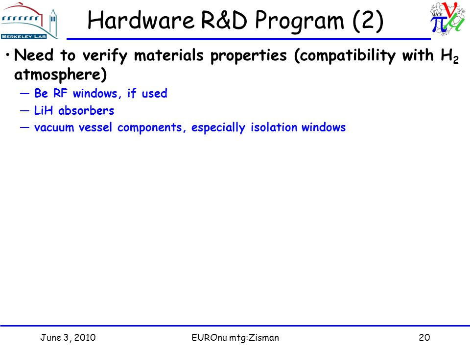 June 3, 2010EUROnu mtg:Zisman20 Hardware R&D Program (2) Need to verify materials properties (compatibility with H 2 atmosphere) —Be RF windows, if used —LiH absorbers —vacuum vessel components, especially isolation windows