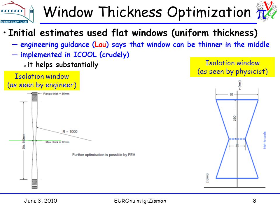 June 3, 2010EUROnu mtg:Zisman8 Window Thickness Optimization Initial estimates used flat windows (uniform thickness) —engineering guidance (Lau) says that window can be thinner in the middle —implemented in ICOOL (crudely) o it helps substantially Isolation window (as seen by engineer) Isolation window (as seen by physicist)