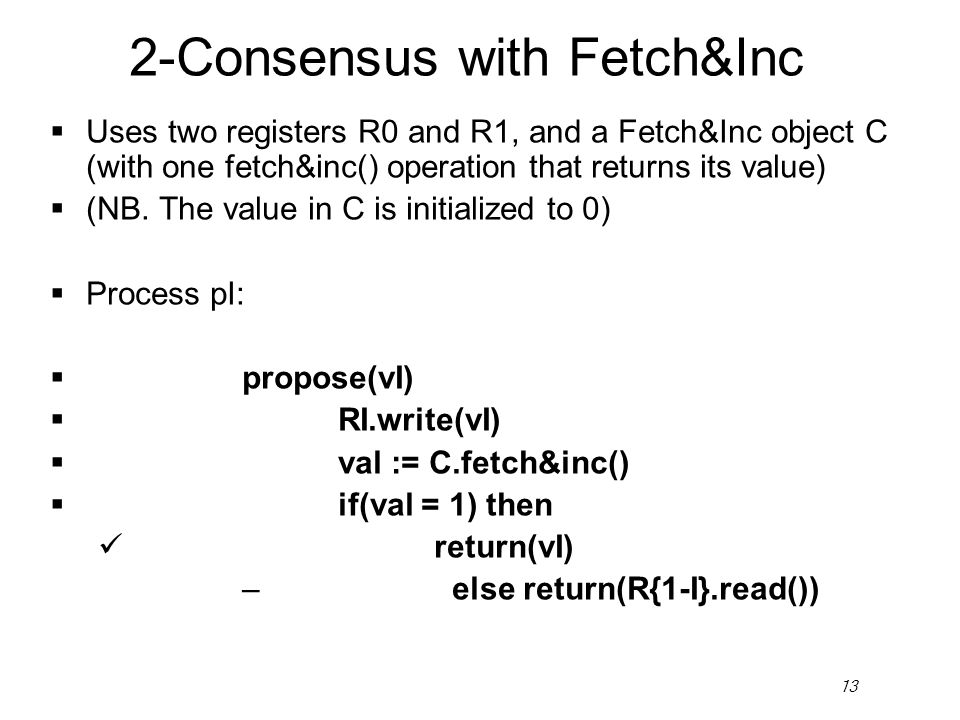 13 2-Consensus with Fetch&Inc  Uses two registers R0 and R1, and a Fetch&Inc object C (with one fetch&inc() operation that returns its value)  (NB.