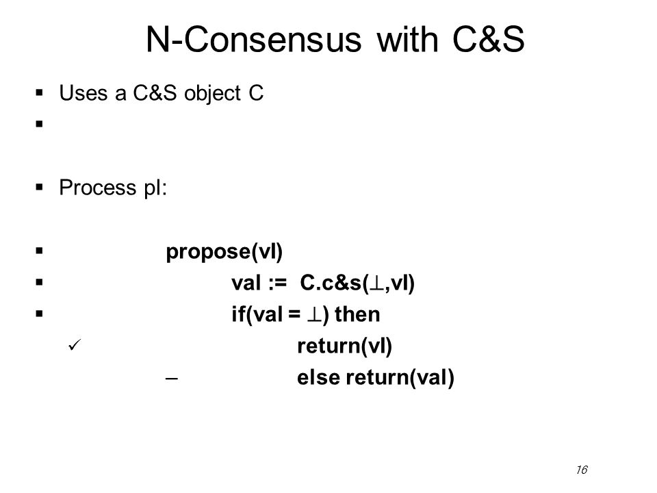 16 N-Consensus with C&S  Uses a C&S object C   Process pI:  propose(vI)  val := C.c&s( ,vI)  if(val =  ) then return(vI) –else return(val)