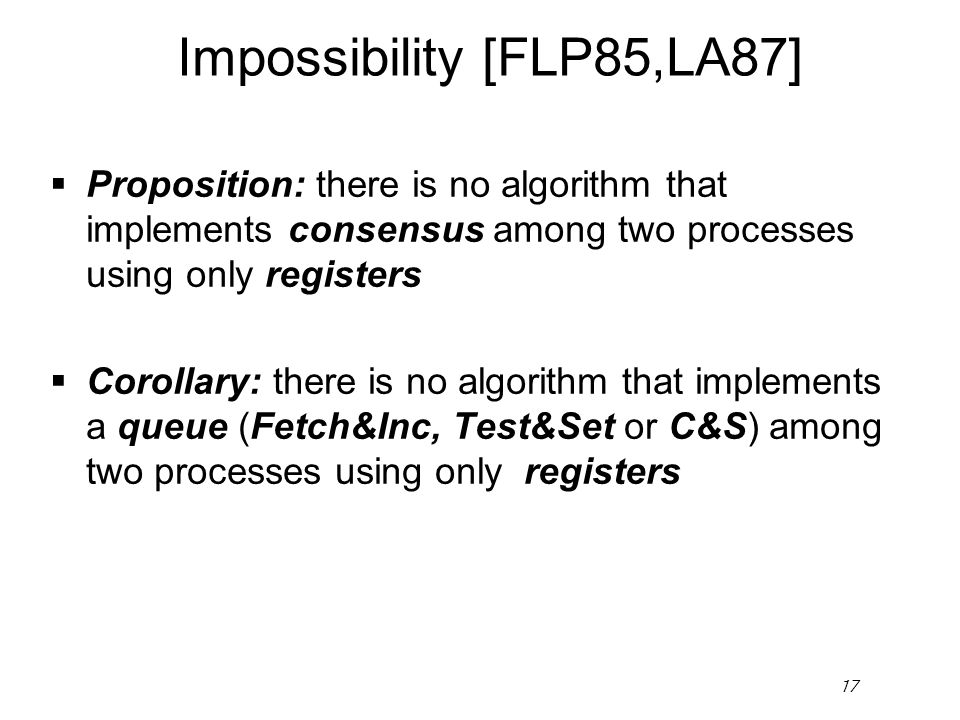 17 Impossibility [FLP85,LA87]  Proposition: there is no algorithm that implements consensus among two processes using only registers  Corollary: the