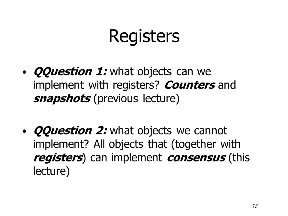 18 Registers QQuestion 1: what objects can we implement with registers? Counters and snapshots (previous lecture) QQuestion 2: what objects we cannot