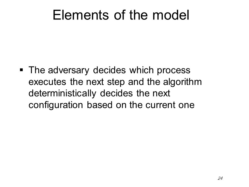 24 Elements of the model  The adversary decides which process executes the next step and the algorithm deterministically decides the next configurati