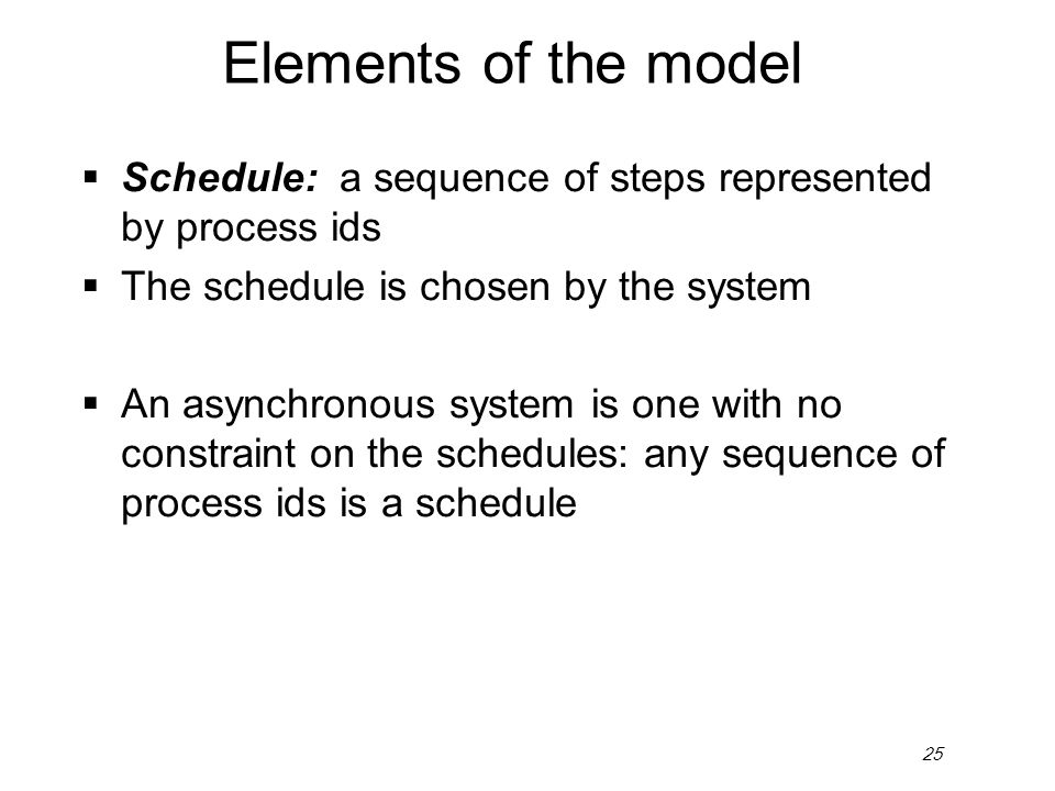 25 Elements of the model  Schedule: a sequence of steps represented by process ids  The schedule is chosen by the system  An asynchronous system is