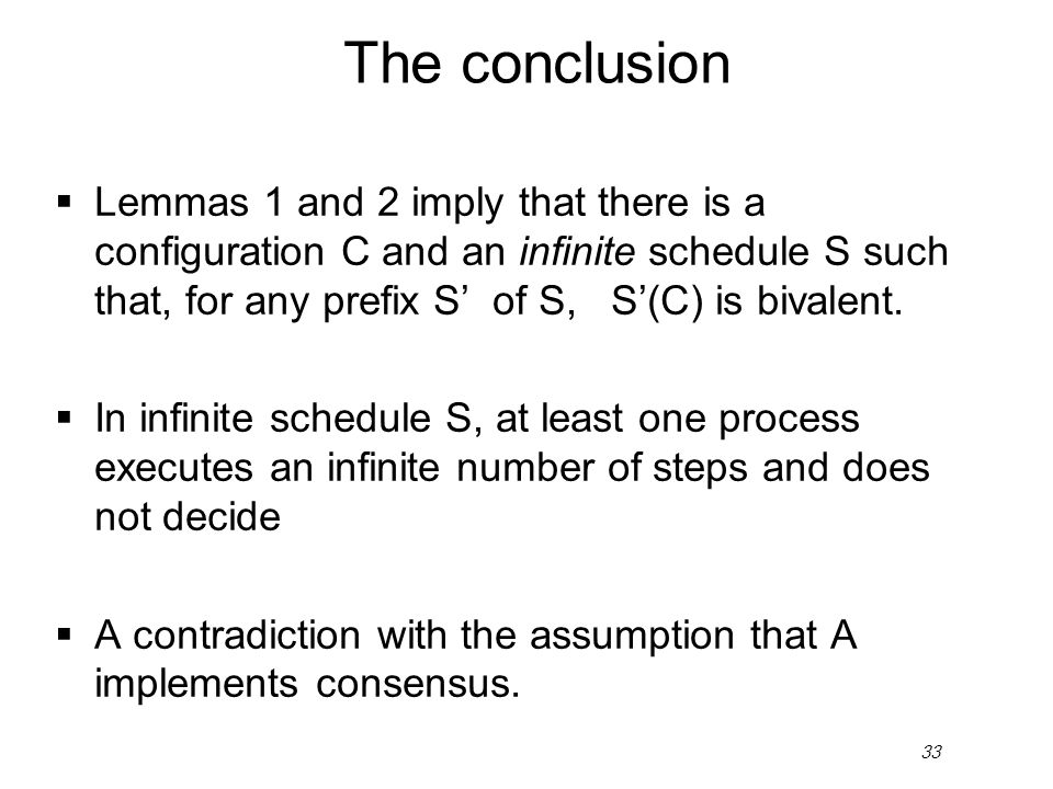33 The conclusion  Lemmas 1 and 2 imply that there is a configuration C and an infinite schedule S such that, for any prefix S' of S, S'(C) is bivale