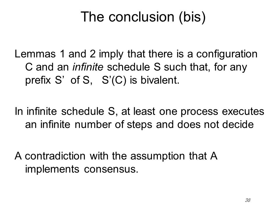 38 The conclusion (bis) Lemmas 1 and 2 imply that there is a configuration C and an infinite schedule S such that, for any prefix S' of S, S'(C) is bi