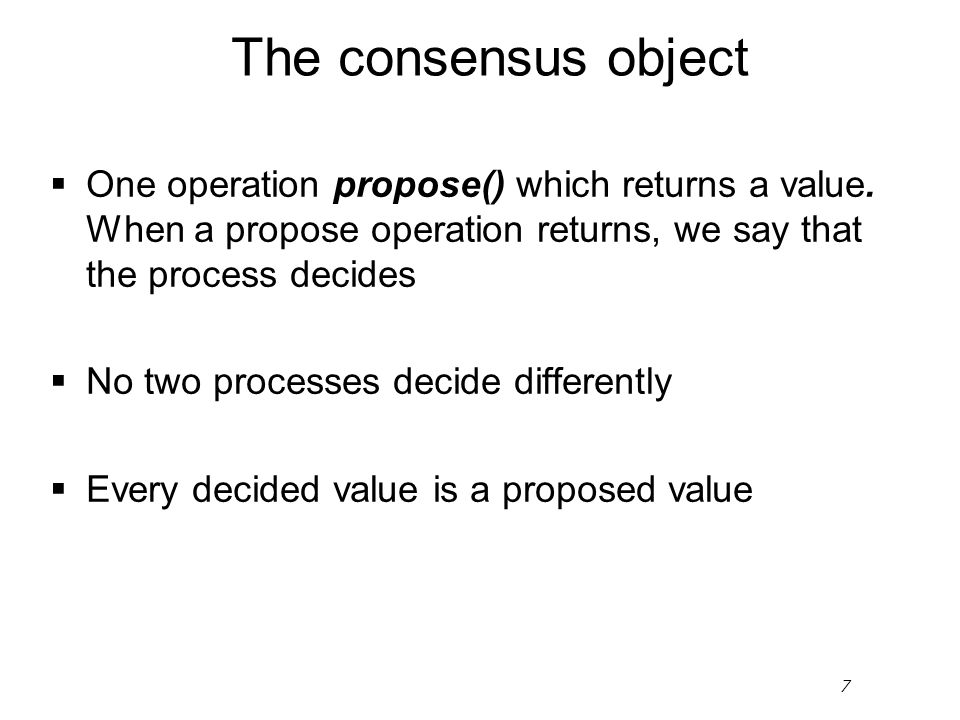 7 The consensus object  One operation propose() which returns a value. When a propose operation returns, we say that the process decides  No two pro
