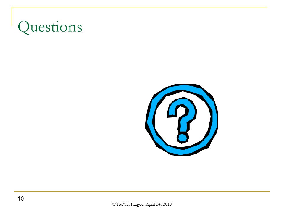 WTM'13, Prague, April 14, 2013 10 Questions