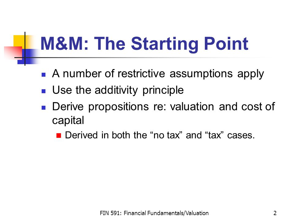 FIN 591: Financial Fundamentals/Valuation2 M&M: The Starting Point A number of restrictive assumptions apply Use the additivity principle Derive propositions re: valuation and cost of capital Derived in both the no tax and tax cases.