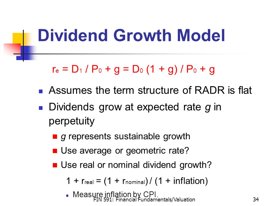 FIN 591: Financial Fundamentals/Valuation34 Dividend Growth Model r e = D 1 / P 0 + g = D 0 (1 + g) / P 0 + g Assumes the term structure of RADR is flat Dividends grow at expected rate g in perpetuity g represents sustainable growth Use average or geometric rate.