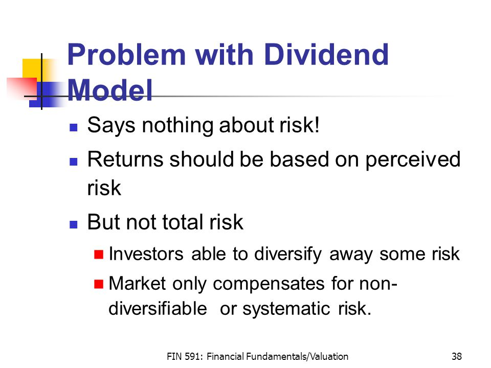 FIN 591: Financial Fundamentals/Valuation38 Problem with Dividend Model Says nothing about risk.
