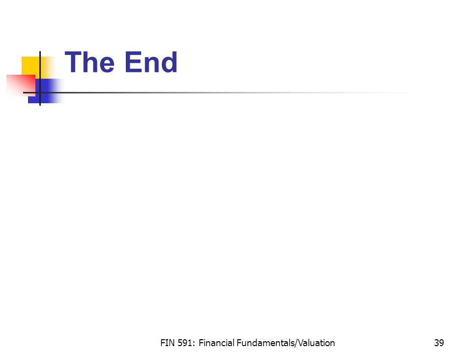FIN 591: Financial Fundamentals/Valuation39 The End