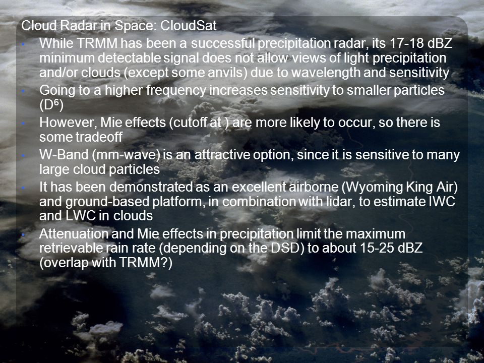 Cloud Radar in Space: CloudSat While TRMM has been a successful precipitation radar, its 17-18 dBZ minimum detectable signal does not allow views of light precipitation and/or clouds (except some anvils) due to wavelength and sensitivity Going to a higher frequency increases sensitivity to smaller particles (D 6 ) However, Mie effects (cutoff at ) are more likely to occur, so there is some tradeoff W-Band (mm-wave) is an attractive option, since it is sensitive to many large cloud particles It has been demonstrated as an excellent airborne (Wyoming King Air) and ground-based platform, in combination with lidar, to estimate IWC and LWC in clouds Attenuation and Mie effects in precipitation limit the maximum retrievable rain rate (depending on the DSD) to about 15-25 dBZ (overlap with TRMM )