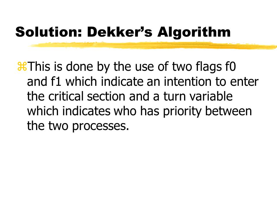 Solution: Dekker's Algorithm zThis is done by the use of two flags f0 and f1 which indicate an intention to enter the critical section and a turn variable which indicates who has priority between the two processes.