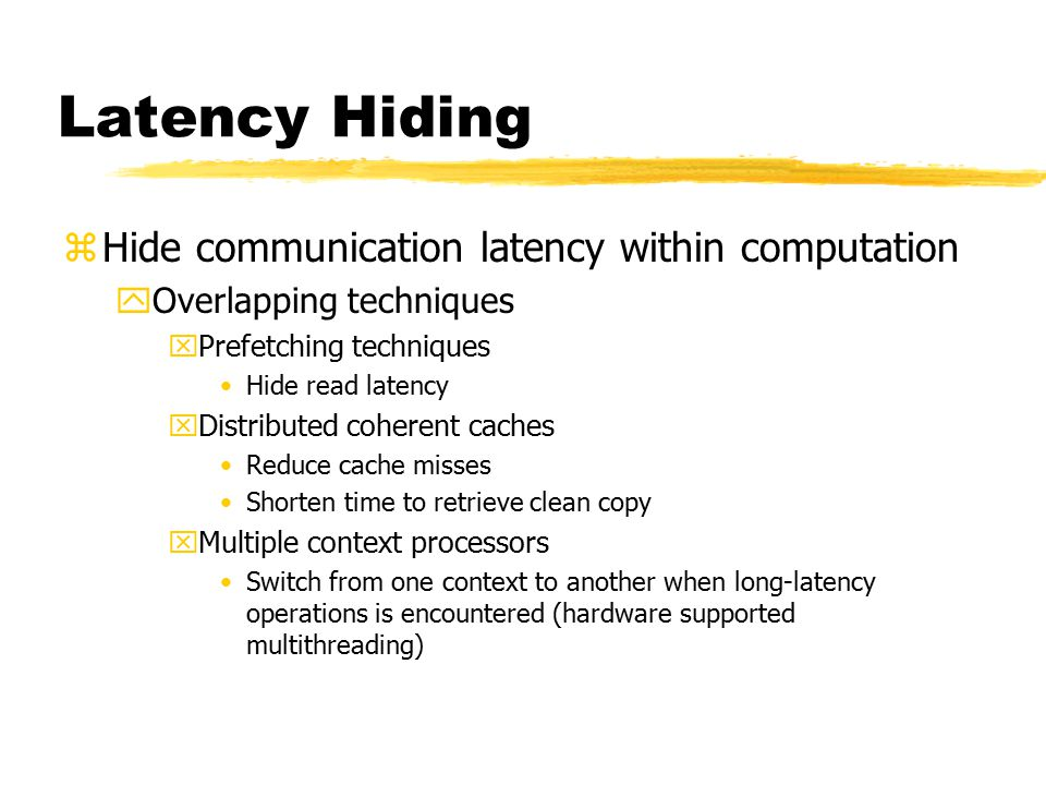 Latency Hiding zHide communication latency within computation yOverlapping techniques xPrefetching techniques Hide read latency xDistributed coherent caches Reduce cache misses Shorten time to retrieve clean copy xMultiple context processors Switch from one context to another when long-latency operations is encountered (hardware supported multithreading)