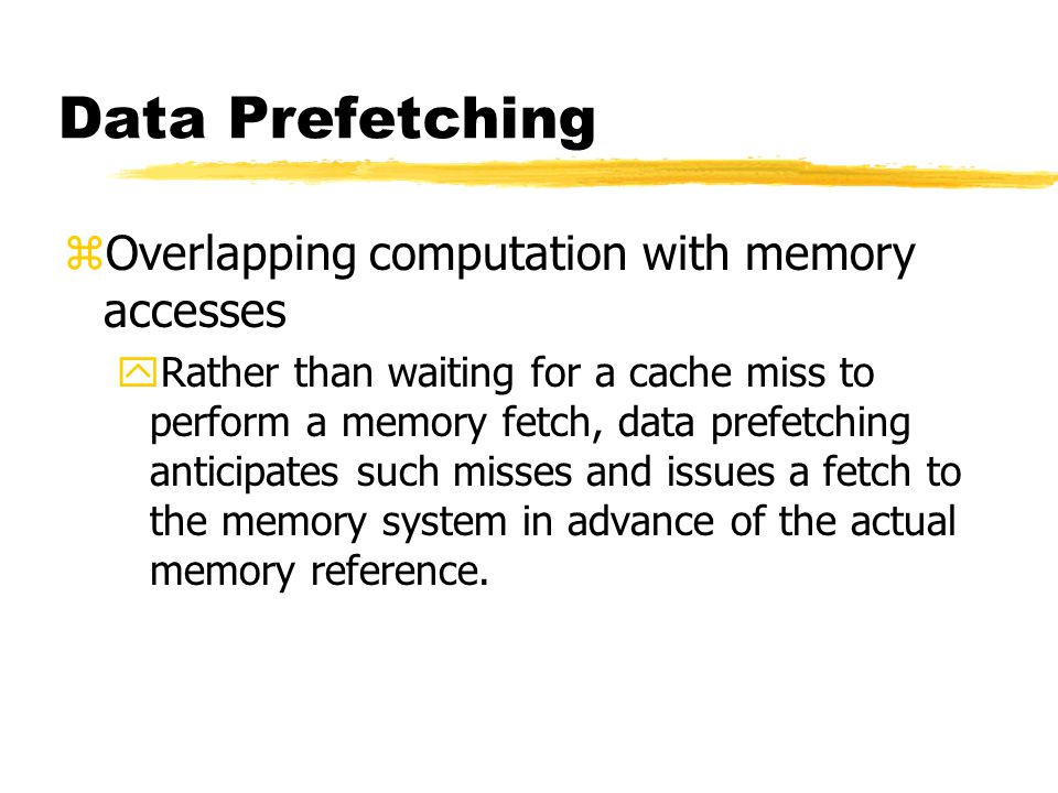 Data Prefetching zOverlapping computation with memory accesses yRather than waiting for a cache miss to perform a memory fetch, data prefetching anticipates such misses and issues a fetch to the memory system in advance of the actual memory reference.