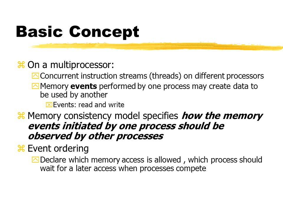 Basic Concept zOn a multiprocessor: yConcurrent instruction streams (threads) on different processors yMemory events performed by one process may create data to be used by another xEvents: read and write zMemory consistency model specifies how the memory events initiated by one process should be observed by other processes zEvent ordering yDeclare which memory access is allowed, which process should wait for a later access when processes compete