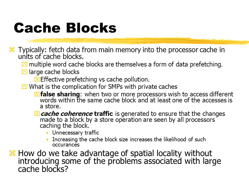 Cache Blocks zTypically: fetch data from main memory into the processor cache in units of cache blocks.