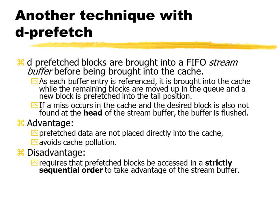 Another technique with d-prefetch zd prefetched blocks are brought into a FIFO stream buffer before being brought into the cache.